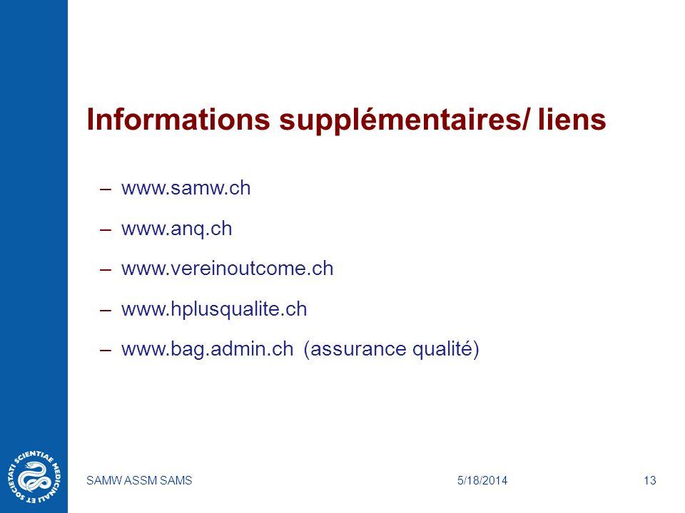 5/18/2014SAMW ASSM SAMS13 Informations supplémentaires/ liens –www.samw.ch –www.anq.ch –www.vereinoutcome.ch –www.hplusqualite.ch –www.bag.admin.ch (assurance qualité)
