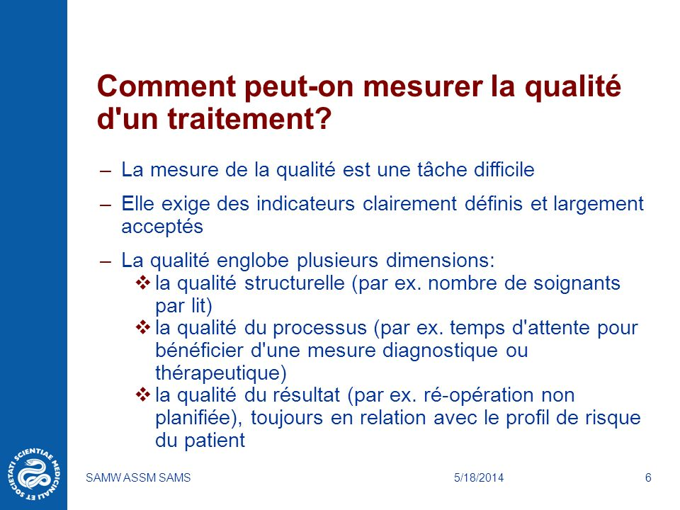 5/18/2014SAMW ASSM SAMS6 Comment peut-on mesurer la qualité d'un traitement? –La mesure de la qualité est une tâche difficile –Elle exige des indicate