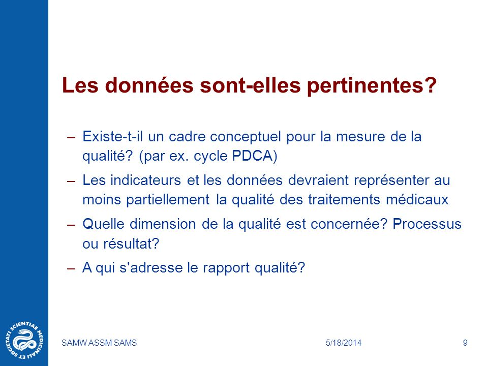 5/18/2014SAMW ASSM SAMS9 Les données sont-elles pertinentes? –Existe-t-il un cadre conceptuel pour la mesure de la qualité? (par ex. cycle PDCA) –Les