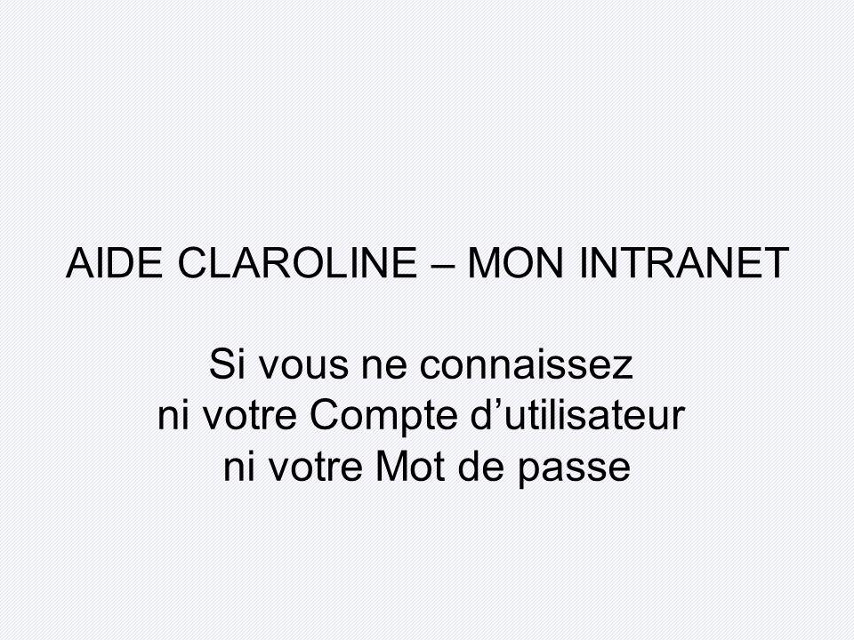 AIDE CLAROLINE – MON INTRANET Si vous ne connaissez ni votre Compte dutilisateur ni votre Mot de passe