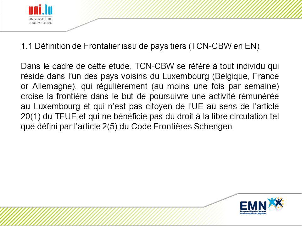 1.1 Définition de Frontalier issu de pays tiers (TCN-CBW en EN) Dans le cadre de cette étude, TCN-CBW se réfère à tout individu qui réside dans lun des pays voisins du Luxembourg (Belgique, France or Allemagne), qui régulièrement (au moins une fois par semaine) croise la frontière dans le but de poursuivre une activité rémunérée au Luxembourg et qui nest pas citoyen de lUE au sens de larticle 20(1) du TFUE et qui ne bénéficie pas du droit à la libre circulation tel que défini par larticle 2(5) du Code Frontières Schengen.