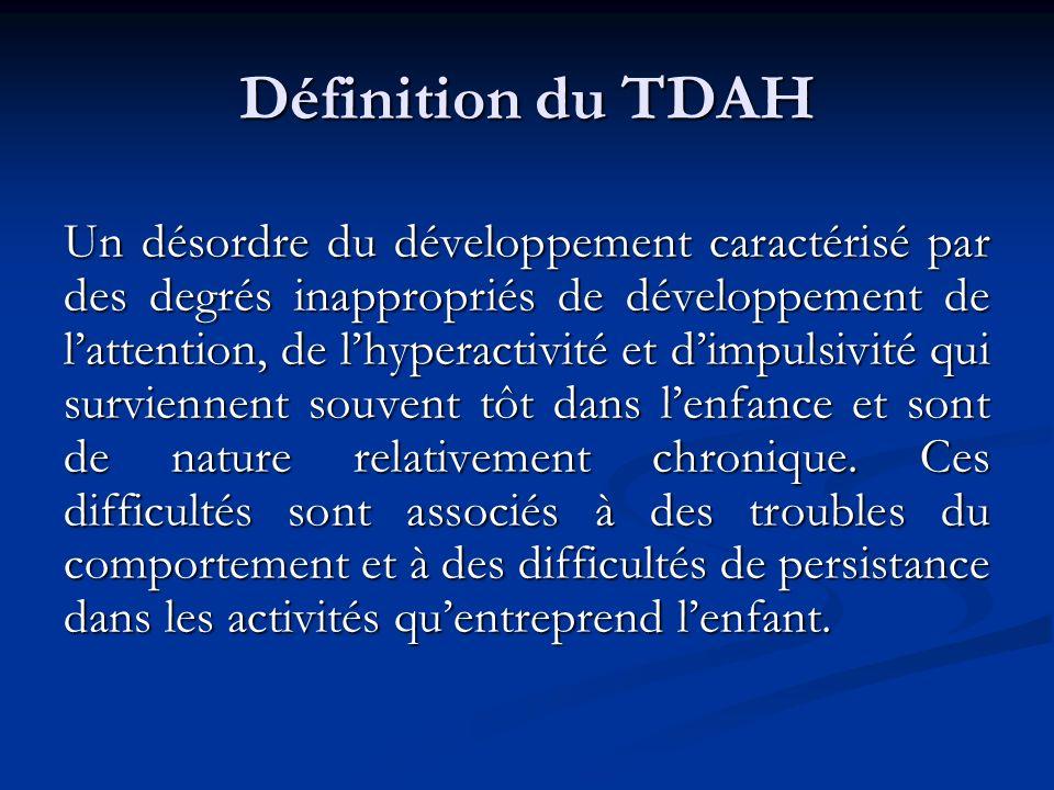 Définition du TDAH Un désordre du développement caractérisé par des degrés inappropriés de développement de lattention, de lhyperactivité et dimpulsivité qui surviennent souvent tôt dans lenfance et sont de nature relativement chronique.