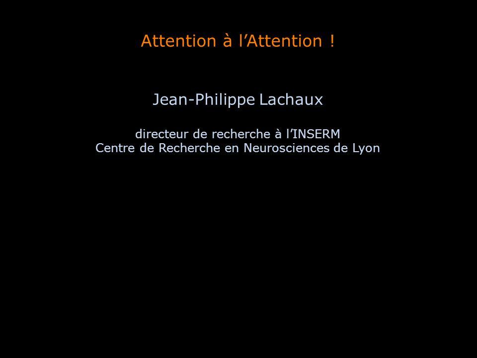 Attention à lAttention ! Jean-Philippe Lachaux directeur de recherche à lINSERM Centre de Recherche en Neurosciences de Lyon