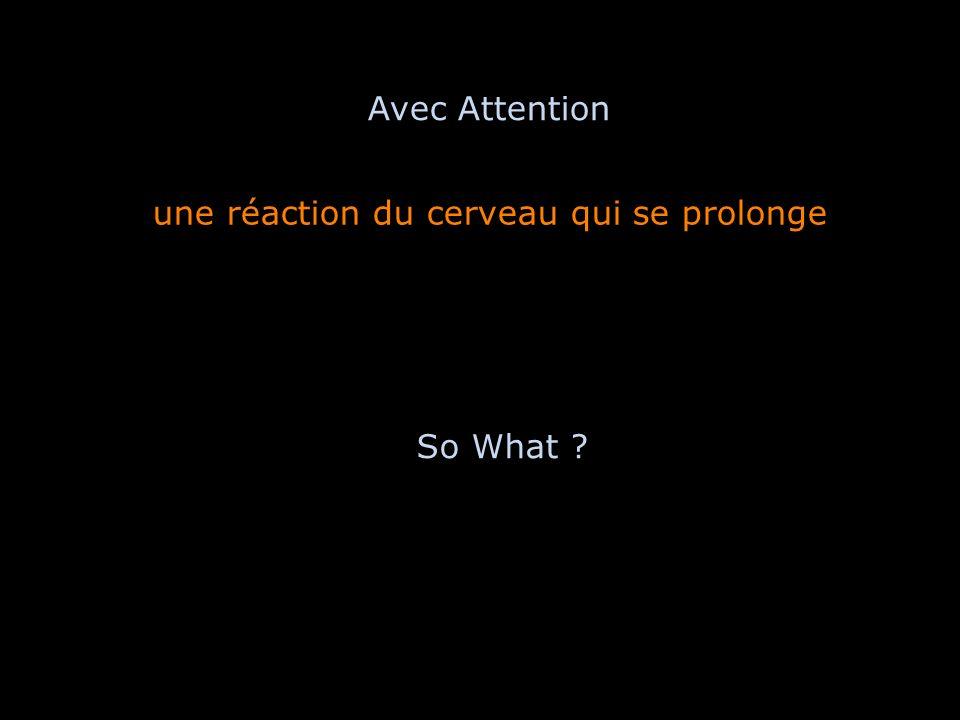 une réaction du cerveau qui se prolonge Avec Attention So What ?