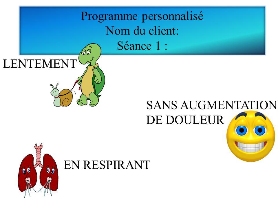 EN RESPIRANT Programme personnalisé Nom du client: Séance 1 : LENTEMENT SANS AUGMENTATION DE DOULEUR