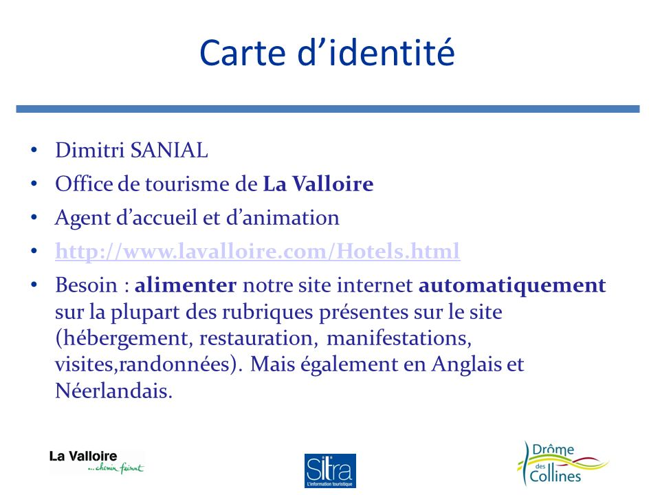 Dimitri SANIAL Office de tourisme de La Valloire Agent daccueil et danimation http://www.lavalloire.com/Hotels.html Besoin : alimenter notre site internet automatiquement sur la plupart des rubriques présentes sur le site (hébergement, restauration, manifestations, visites,randonnées).