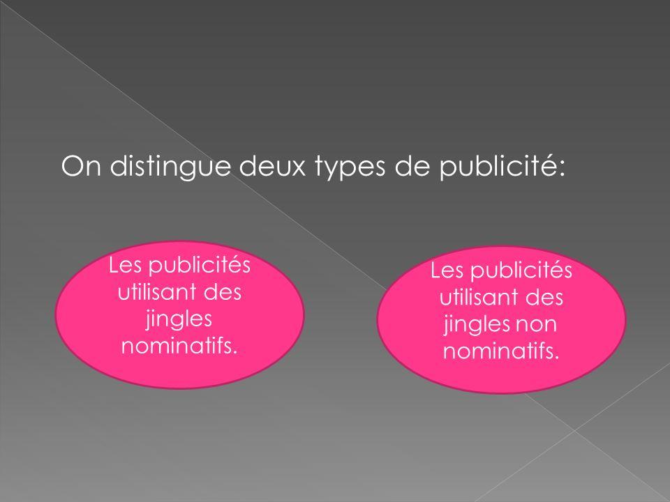 On distingue deux types de publicité: Les publicités utilisant des jingles nominatifs. Les publicités utilisant des jingles non nominatifs.