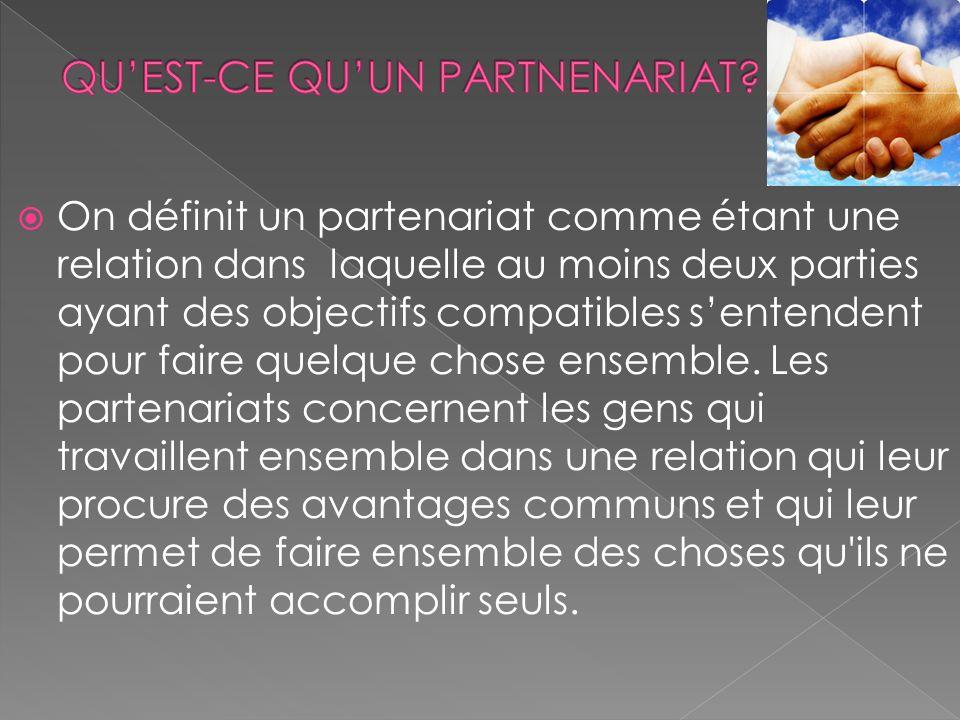 On définit un partenariat comme étant une relation dans laquelle au moins deux parties ayant des objectifs compatibles sentendent pour faire quelque c