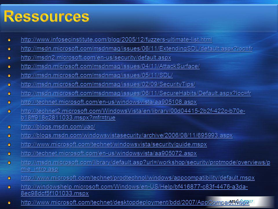 http://www.infosecinstitute.com/blog/2005/12/fuzzers-ultimate-list.html http://msdn.microsoft.com/msdnmag/issues/06/11/ExtendingSDL/default.aspx loc=fr http://msdn2.microsoft.com/en-us/security/default.aspx http://msdn.microsoft.com/msdnmag/issues/04/11/AttackSurface/ http://msdn.microsoft.com/msdnmag/issues/05/11/SDL/ http://msdn.microsoft.com/msdnmag/issues/02/09/SecurityTips/ http://msdn.microsoft.com/msdnmag/issues/06/11/SecureHabits/Default.aspx loc=fr http://technet.microsoft.com/en-us/windowsvista/aa905108.aspx http://technet2.microsoft.com/WindowsVista/en/library/00d04415-2b2f-422c-b70e- b18ff918c2811033.mspx mfr=true http://technet2.microsoft.com/WindowsVista/en/library/00d04415-2b2f-422c-b70e- b18ff918c2811033.mspx mfr=true http://blogs.msdn.com/uac/ http://blogs.msdn.com/windowsvistasecurity/archive/2006/08/11/695993.aspx http://www.microsoft.com/technet/windowsvista/security/guide.mspx http://technet.microsoft.com/en-us/windowsvista/aa905072.aspx http://msdn.microsoft.com/library/default.asp url=/workshop/security/protmode/overviews/p mie_intro.asp http://msdn.microsoft.com/library/default.asp url=/workshop/security/protmode/overviews/p mie_intro.asp http://www.microsoft.com/technet/prodtechnol/windows/appcompatibility/default.mspx http://windowshelp.microsoft.com/Windows/en-US/Help/bf416877-c83f-4476-a3da- 8ec98dcf5f101033.mspx http://windowshelp.microsoft.com/Windows/en-US/Help/bf416877-c83f-4476-a3da- 8ec98dcf5f101033.mspx http://www.microsoft.com/technet/desktopdeployment/bdd/2007/AppCompact.mspx