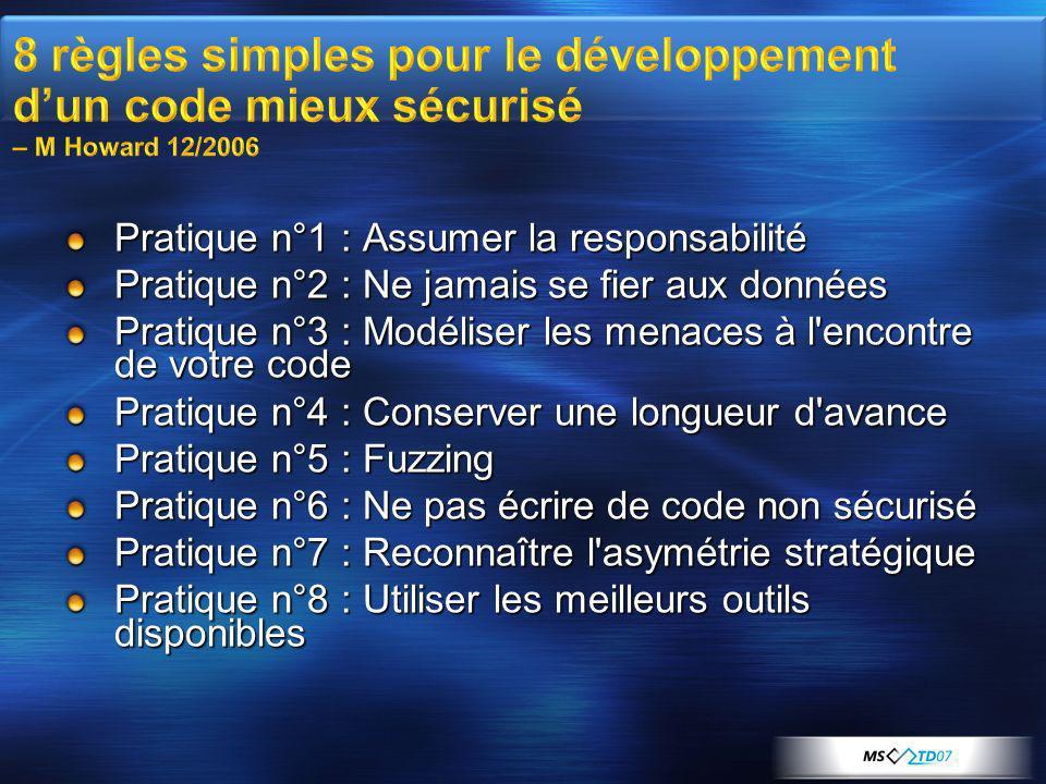 Pratique n°1 : Assumer la responsabilité Pratique n°2 : Ne jamais se fier aux données Pratique n°3 : Modéliser les menaces à l encontre de votre code Pratique n°4 : Conserver une longueur d avance Pratique n°5 : Fuzzing Pratique n°6 : Ne pas écrire de code non sécurisé Pratique n°7 : Reconnaître l asymétrie stratégique Pratique n°8 : Utiliser les meilleurs outils disponibles