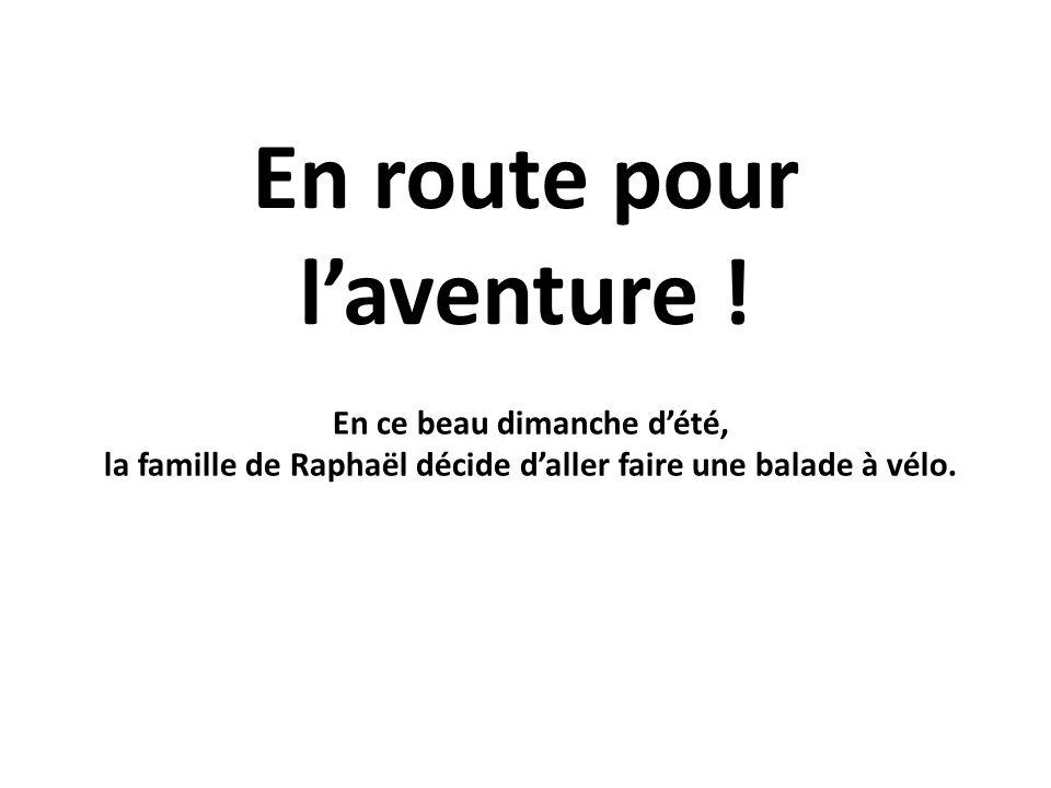 En route pour laventure ! En ce beau dimanche dété, la famille de Raphaël décide daller faire une balade à vélo.
