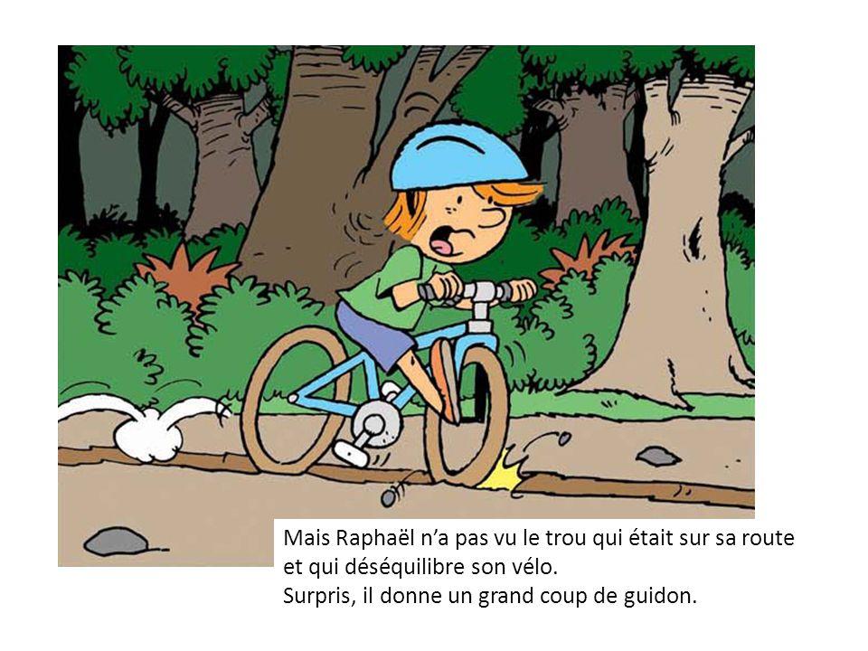Mais Raphaël na pas vu le trou qui était sur sa route et qui déséquilibre son vélo. Surpris, il donne un grand coup de guidon.