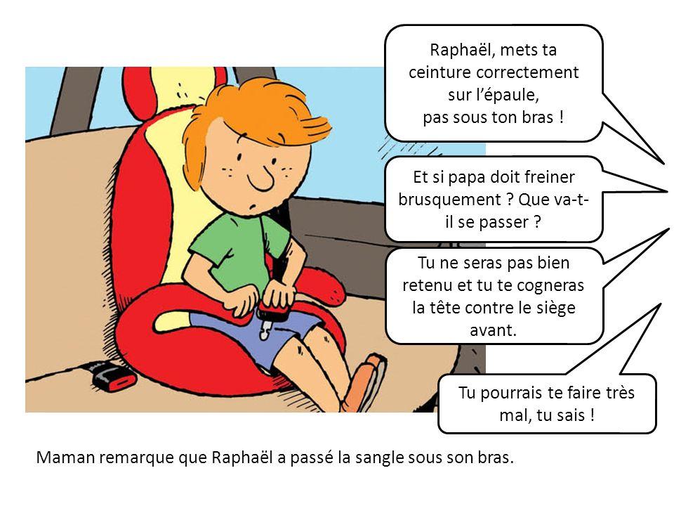 Maman remarque que Raphaël a passé la sangle sous son bras. Raphaël, mets ta ceinture correctement sur lépaule, pas sous ton bras ! Et si papa doit fr