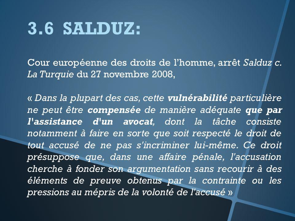 3.6 SALDUZ: Cour européenne des droits de lhomme, arrêt Salduz c. La Turquie du 27 novembre 2008, « Dans la plupart des cas, cette vulnérabilité parti