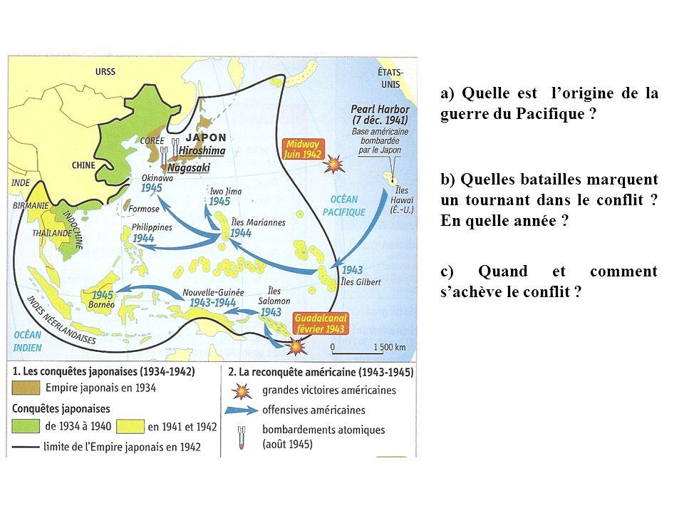 a) Quelle est lorigine de la guerre du Pacifique ? b) Quelles batailles marquent un tournant dans le conflit ? En quelle année ? c) Quand et comment s