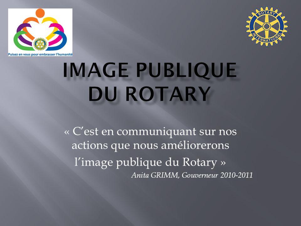 « Cest en communiquant sur nos actions que nous améliorerons limage publique du Rotary » Anita GRIMM, Gouverneur 2010-2011
