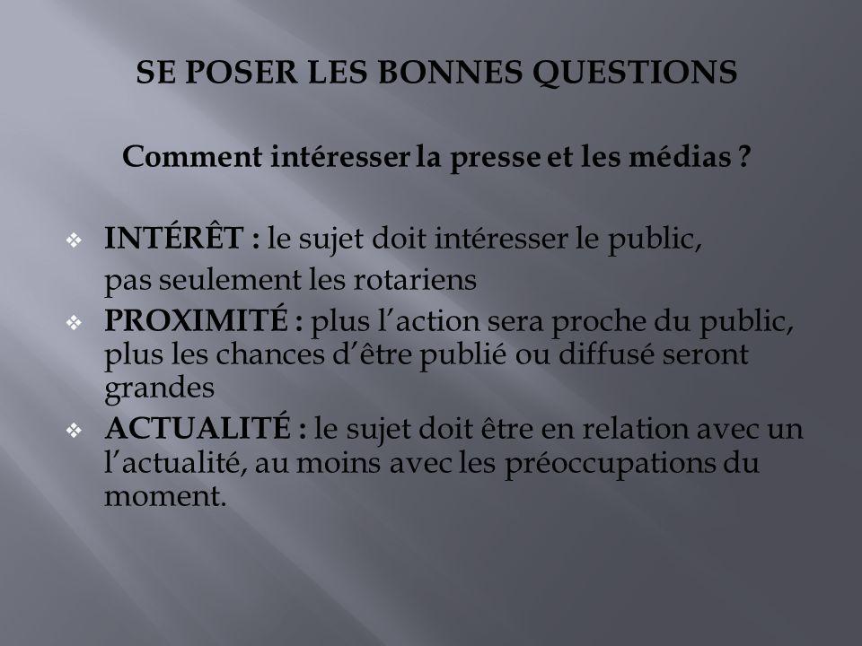 SE POSER LES BONNES QUESTIONS Comment intéresser la presse et les médias ? INTÉRÊT : le sujet doit intéresser le public, pas seulement les rotariens P