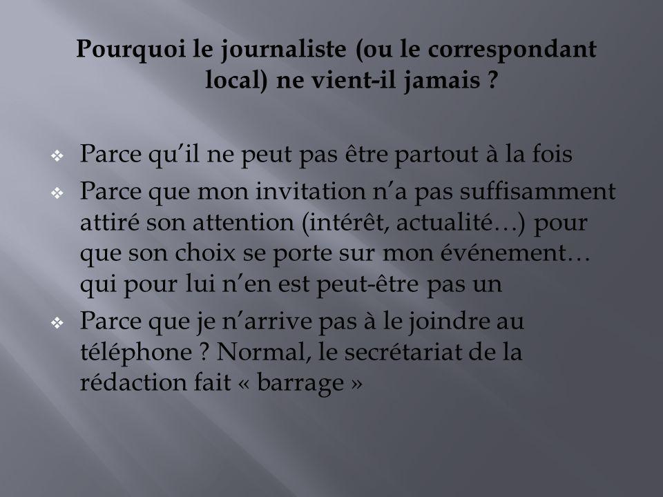 Pourquoi le journaliste (ou le correspondant local) ne vient-il jamais ? Parce quil ne peut pas être partout à la fois Parce que mon invitation na pas