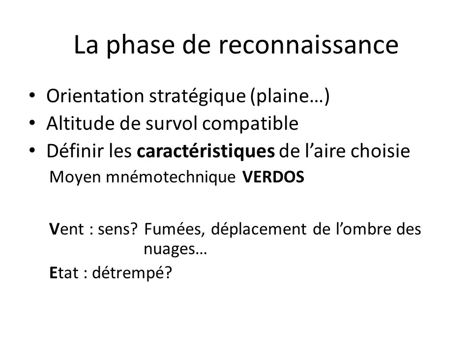 La phase de reconnaissance Orientation stratégique (plaine…) Altitude de survol compatible Définir les caractéristiques de laire choisie Moyen mnémotechnique VERDOS Vent : sens.