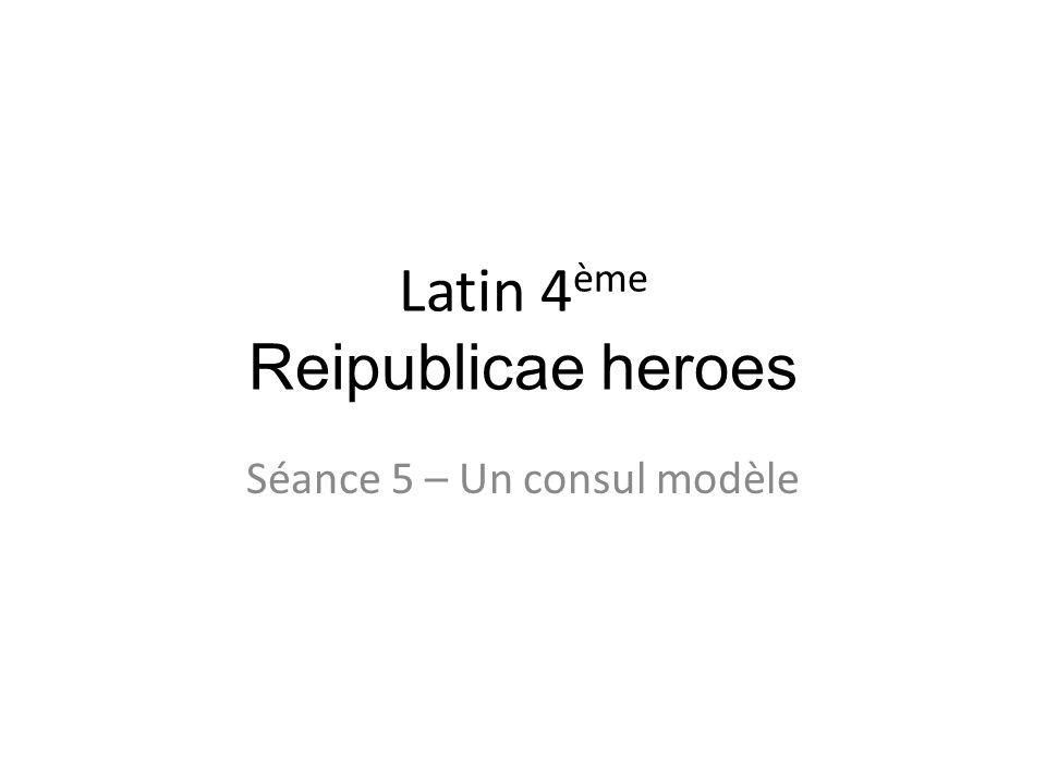 Latin 4 ème Reipublicae heroes Séance 5 – Un consul modèle