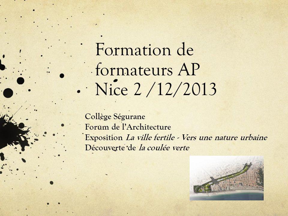 Formation de formateurs AP Nice 2 /12/2013 Collège Ségurane Forum de lArchitecture Exposition La ville fertile - Vers une nature urbaine Découverte de