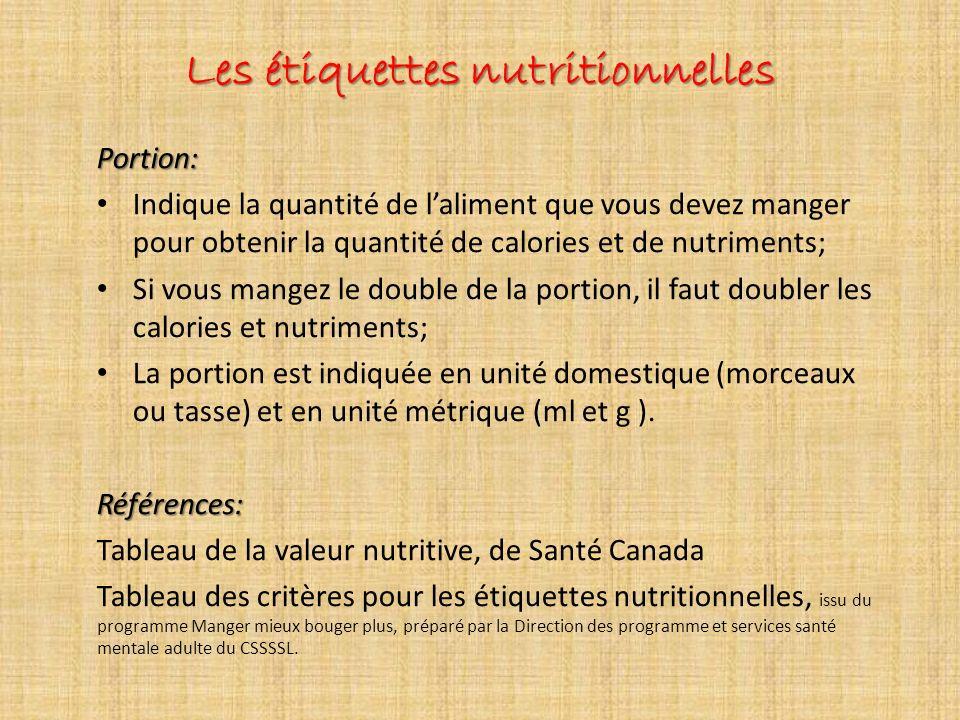 Les étiquettes nutritionnelles Portion: Indique la quantité de laliment que vous devez manger pour obtenir la quantité de calories et de nutriments; Si vous mangez le double de la portion, il faut doubler les calories et nutriments; La portion est indiquée en unité domestique (morceaux ou tasse) et en unité métrique (ml et g ).Références: Tableau de la valeur nutritive, de Santé Canada Tableau des critères pour les étiquettes nutritionnelles, issu du programme Manger mieux bouger plus, préparé par la Direction des programme et services santé mentale adulte du CSSSSL.