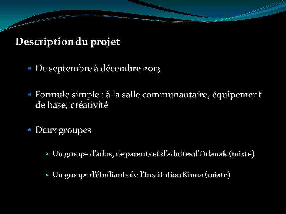 Description du projet De septembre à décembre 2013 Formule simple : à la salle communautaire, équipement de base, créativité Deux groupes Un groupe dados, de parents et dadultes dOdanak (mixte) Un groupe détudiants de lInstitution Kiuna (mixte)