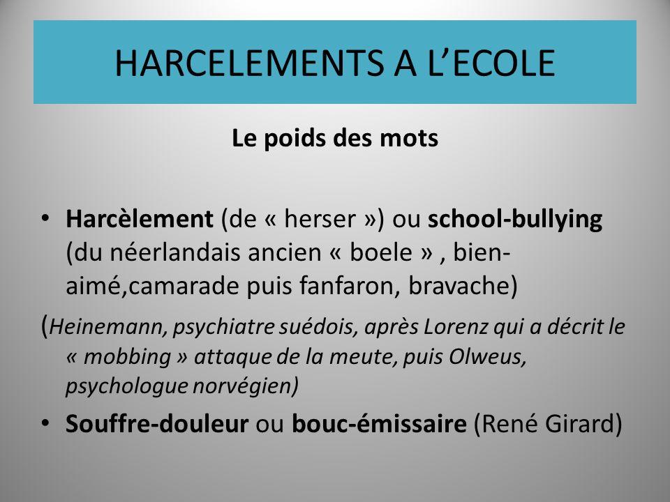 HARCELEMENTS A LECOLE Le poids des mots Harcèlement (de « herser ») ou school-bullying (du néerlandais ancien « boele », bien- aimé,camarade puis fanfaron, bravache) ( Heinemann, psychiatre suédois, après Lorenz qui a décrit le « mobbing » attaque de la meute, puis Olweus, psychologue norvégien) Souffre-douleur ou bouc-émissaire (René Girard)