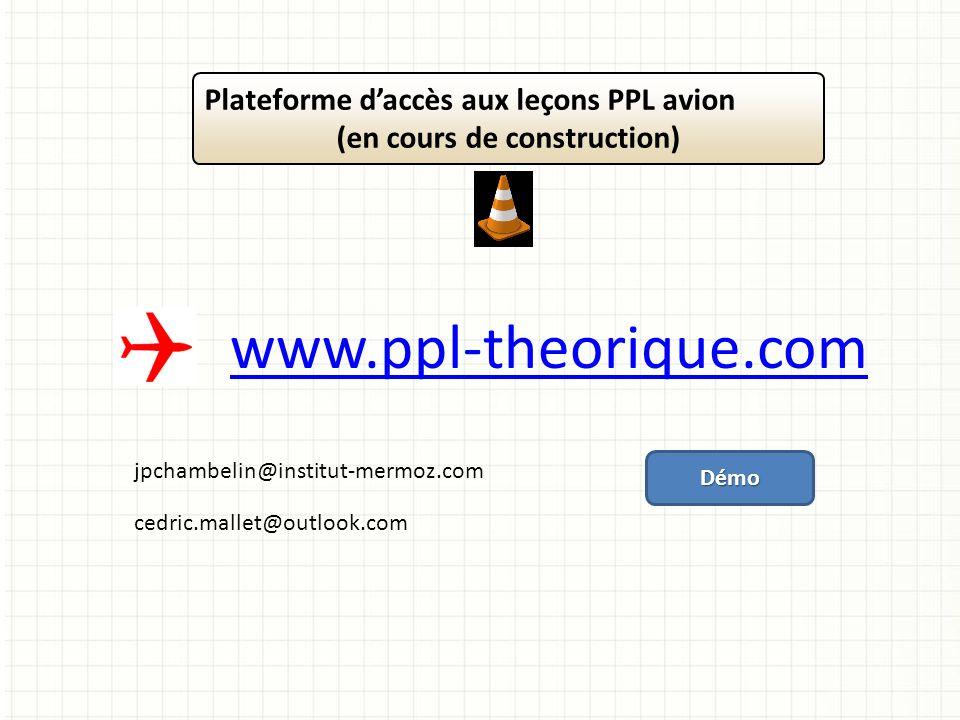 www.ppl-theorique.com Plateforme daccès aux leçons PPL avion (en cours de construction) cedric.mallet@outlook.com jpchambelin@institut-mermoz.com Démo