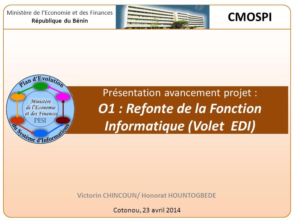 Présentation avancement projet : O1 : Refonte de la Fonction Informatique (Volet EDI) Victorin CHINCOUN/ Honorat HOUNTOGBEDE Cotonou, 23 avril 2014 Ministère de lEconomie et des Finances République du Bénin CMOSPI