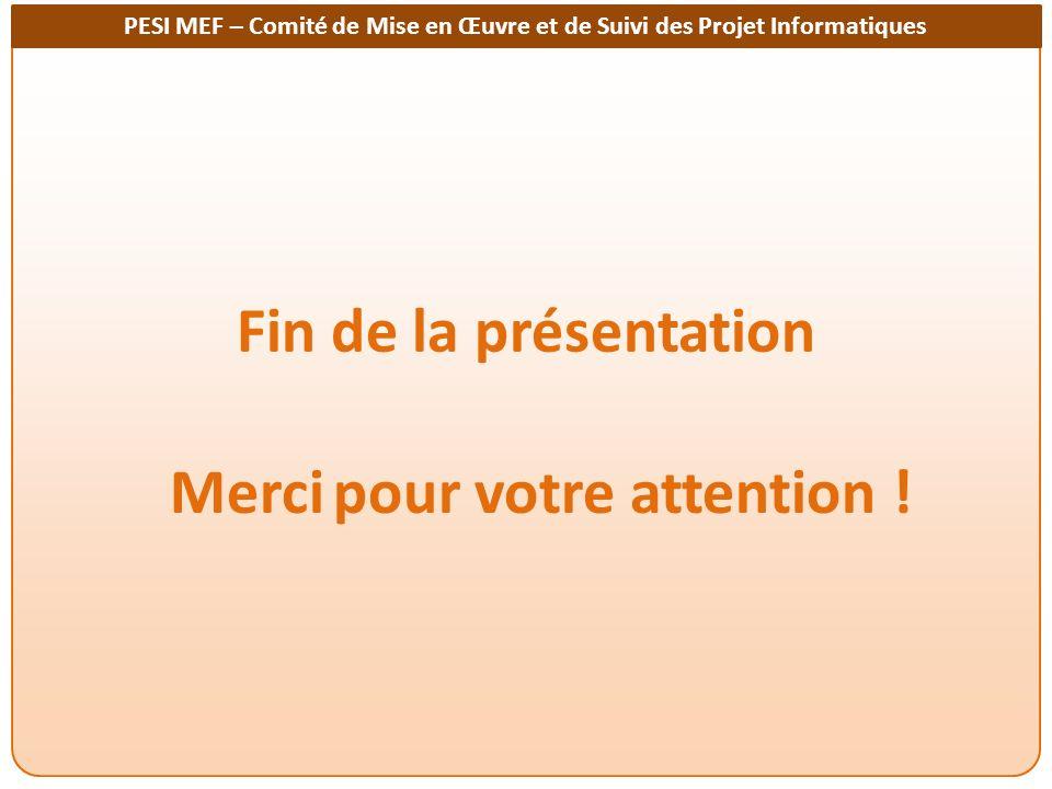 PESI MEF – Comité de Mise en Œuvre et de Suivi des Projet Informatiques Fin de la présentation Merci pour votre attention !