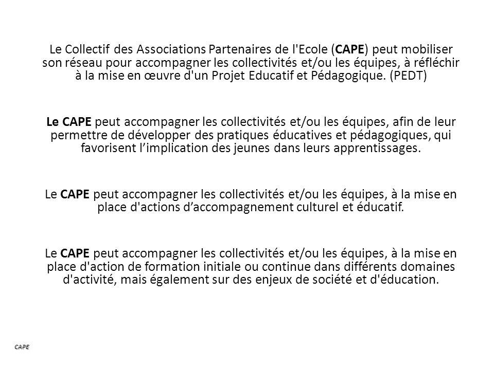 Le Collectif des Associations Partenaires de l Ecole (CAPE) peut mobiliser son réseau pour accompagner les collectivités et/ou les équipes, à réfléchir à la mise en œuvre d un Projet Educatif et Pédagogique.