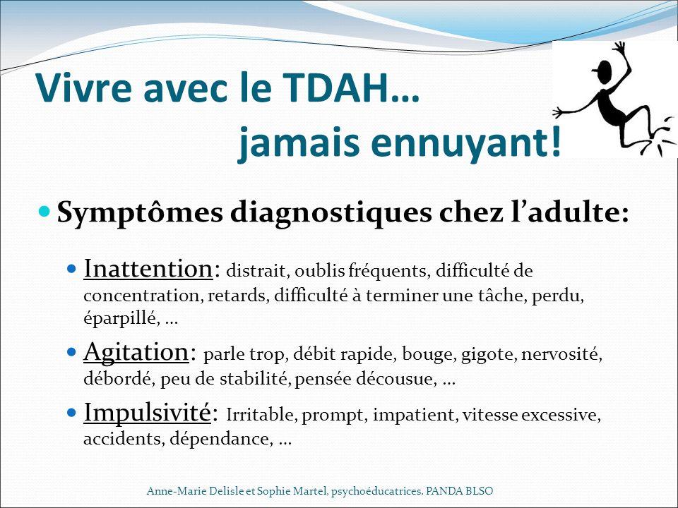 Vivre avec le TDAH… jamais ennuyant! Symptômes diagnostiques chez ladulte: Inattention: distrait, oublis fréquents, difficulté de concentration, retar