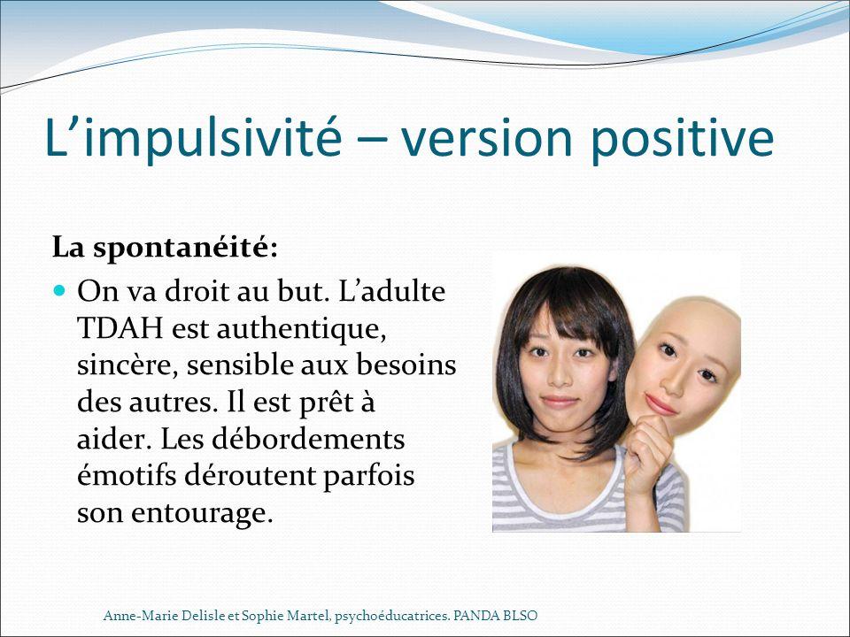 Limpulsivité – version positive La spontanéité: On va droit au but. Ladulte TDAH est authentique, sincère, sensible aux besoins des autres. Il est prê