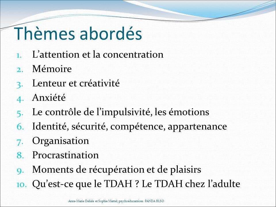 Thèmes abordés 1. Lattention et la concentration 2. Mémoire 3. Lenteur et créativité 4. Anxiété 5. Le contrôle de limpulsivité, les émotions 6. Identi