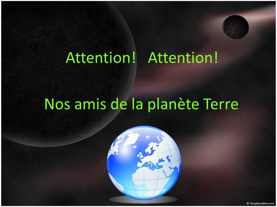 Attention! Nos amis de la planète Terre Attention!