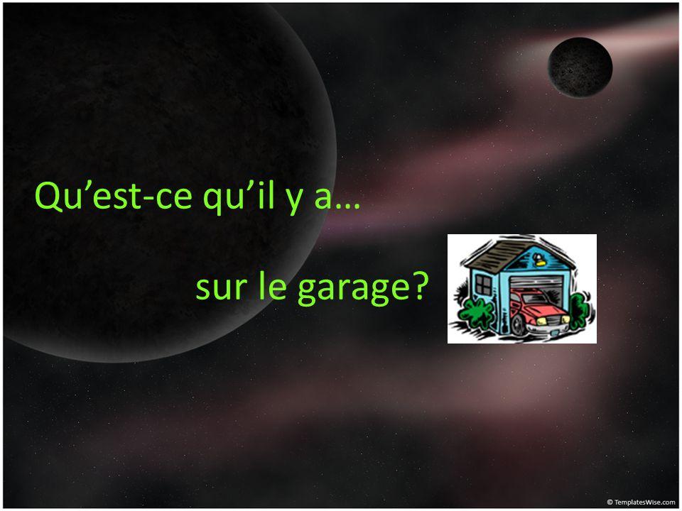Quest-ce quil y a… sur le garage?
