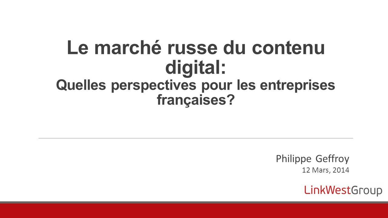 Le marché russe du contenu digital: Quelles perspectives pour les entreprises françaises? Philippe Geffroy 12 Mars, 2014