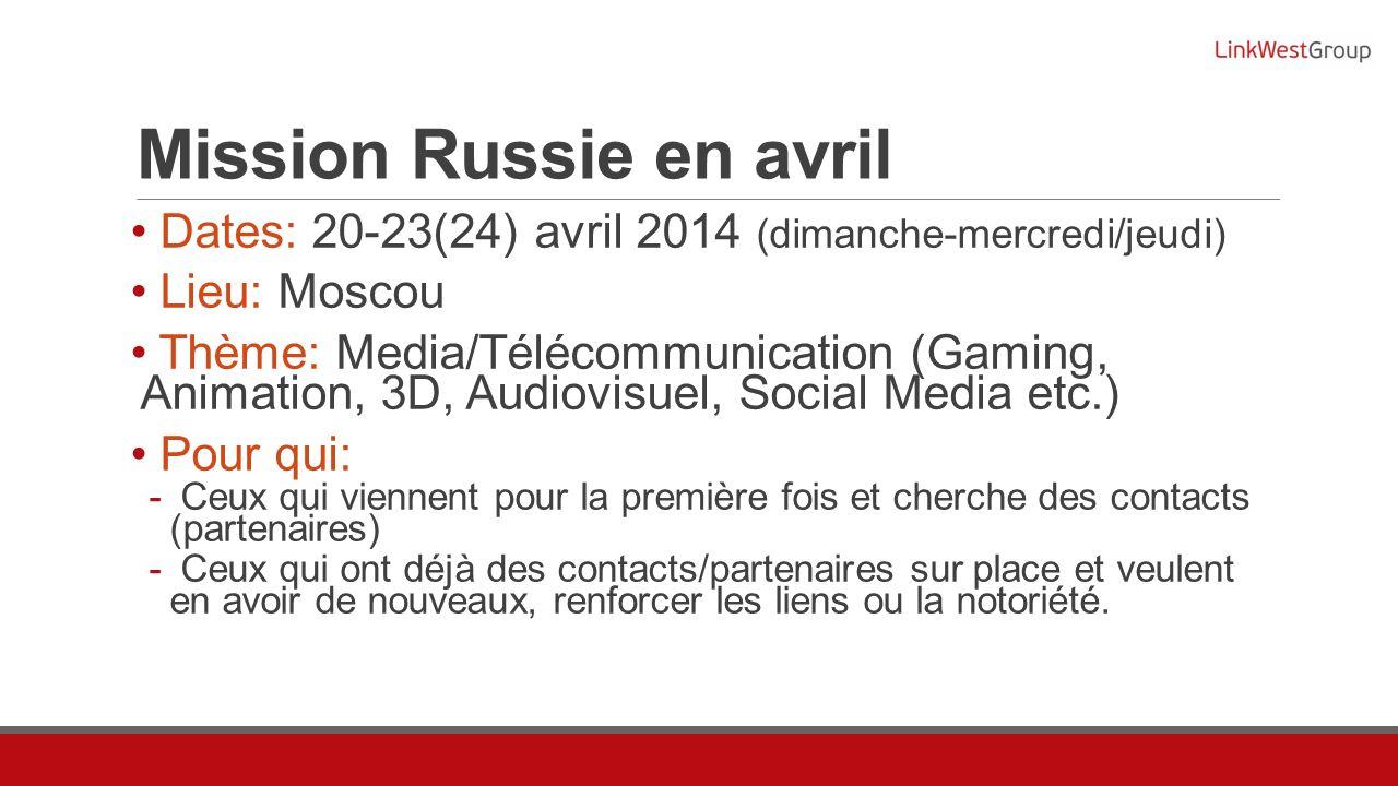 Mission Russie en avril Dates: 20-23(24) avril 2014 (dimanche-mercredi/jeudi) Lieu: Moscou Thème: Media/Télécommunication (Gaming, Animation, 3D, Audi