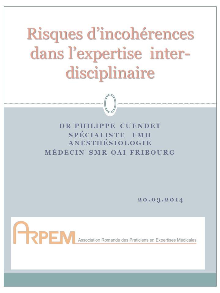DR PHILIPPE CUENDET SPÉCIALISTE FMH ANESTHÉSIOLOGIE MÉDECIN SMR OAI FRIBOURG 20.03.2014 Risques dincohérences dans lexpertise inter- disciplinaire