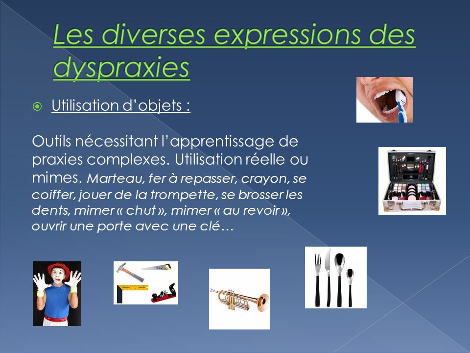 Utilisation dobjets : Outils nécessitant lapprentissage de praxies complexes. Utilisation réelle ou mimes. Marteau, fer à repasser, crayon, se coiffer