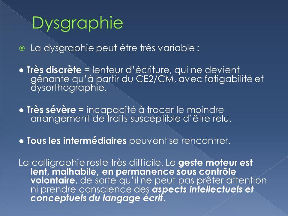 La dysgraphie peut être très variable : Très discrète = lenteur décriture, qui ne devient gênante quà partir du CE2/CM, avec fatigabilité et dysorthog