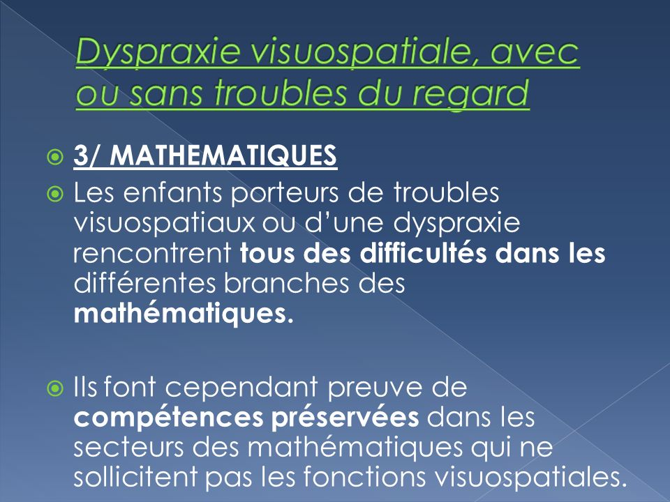 3/ MATHEMATIQUES Les enfants porteurs de troubles visuospatiaux ou dune dyspraxie rencontrent tous des difficultés dans les différentes branches des m