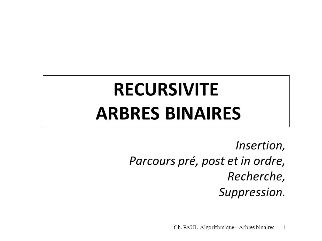 RECURSIVITE ARBRES BINAIRES Insertion, Parcours pré, post et in ordre, Recherche, Suppression. Ch. PAUL Algorithmique – Arbres binaires1