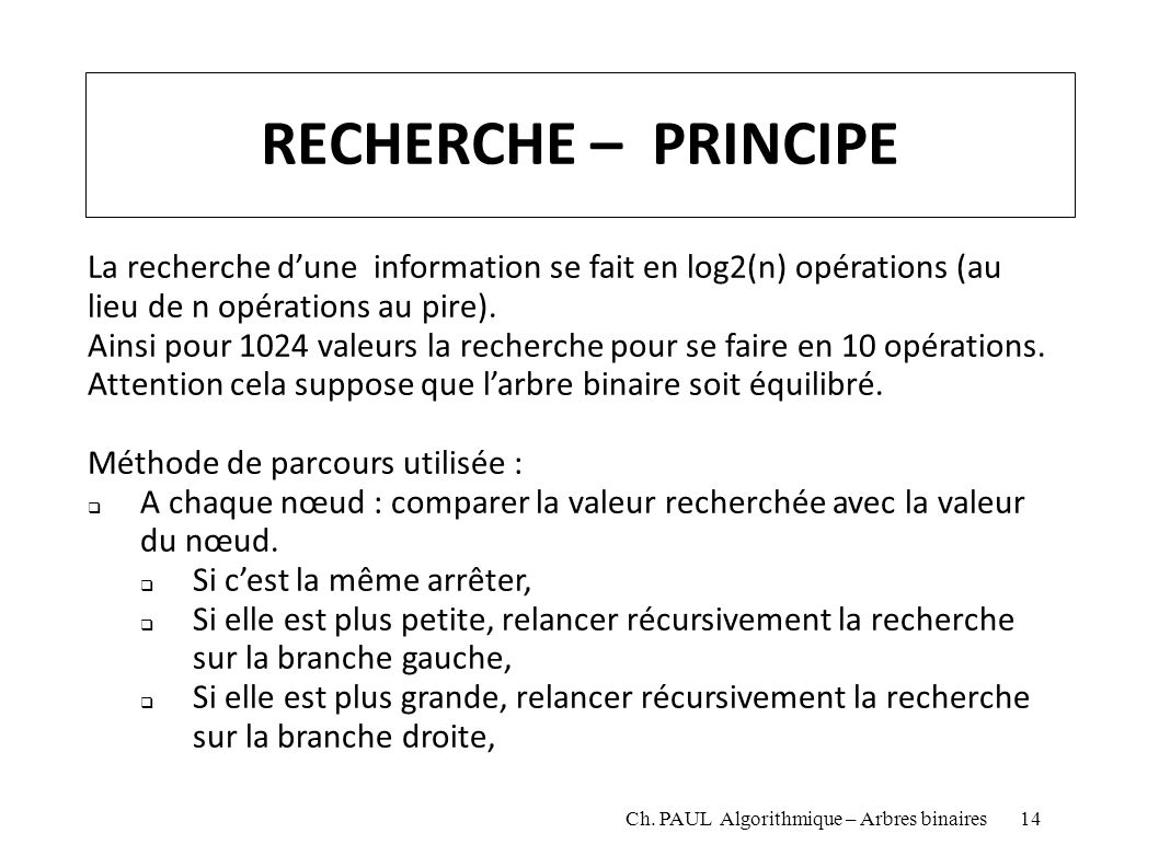RECHERCHE – PRINCIPE La recherche dune information se fait en log2(n) opérations (au lieu de n opérations au pire). Ainsi pour 1024 valeurs la recherc