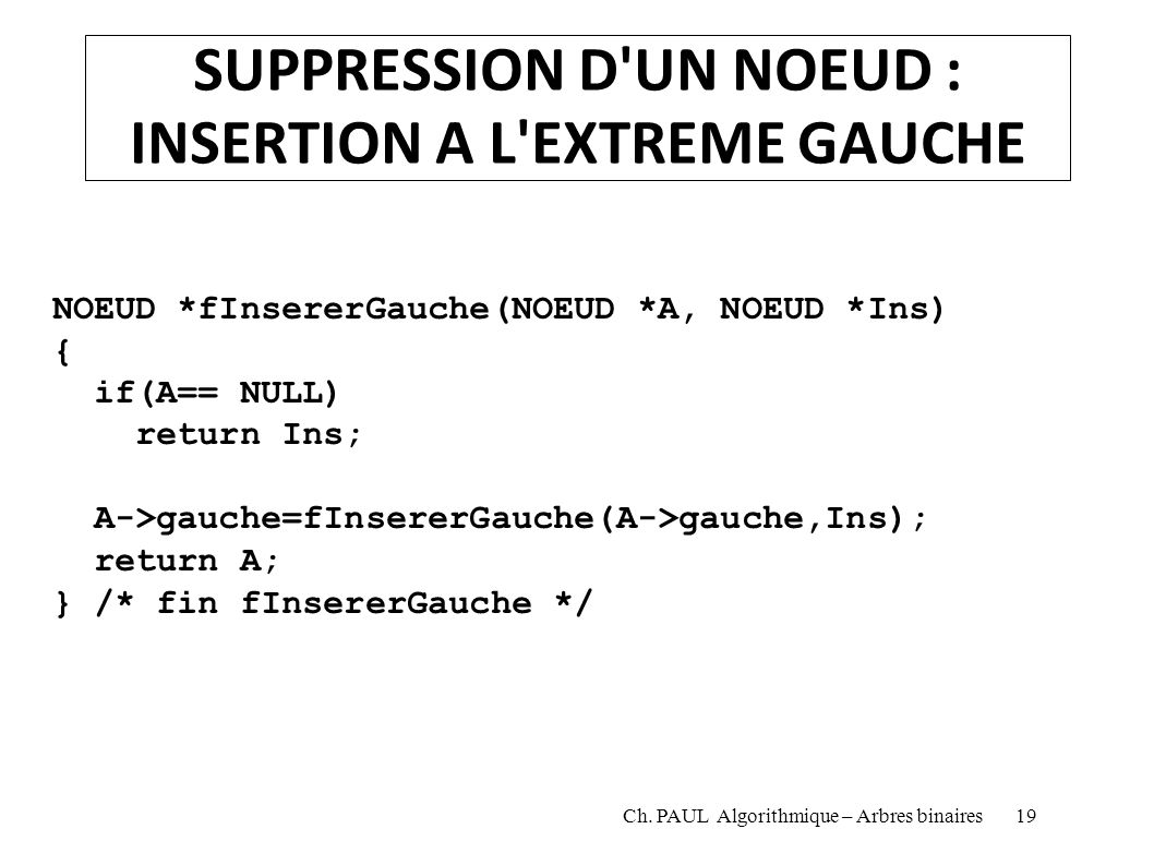 SUPPRESSION D'UN NOEUD : INSERTION A L'EXTREME GAUCHE NOEUD *fInsererGauche(NOEUD *A, NOEUD *Ins) { if(A== NULL) return Ins; A->gauche=fInsererGauche(