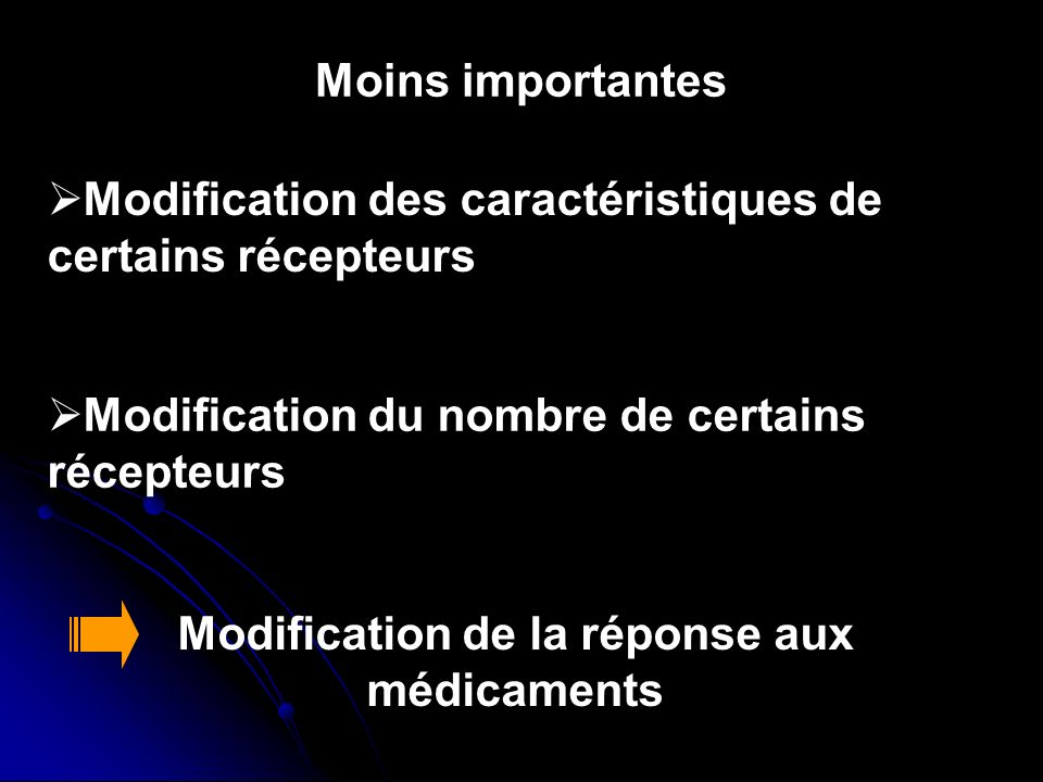 Moins importantes Modification des caractéristiques de certains récepteurs Modification du nombre de certains récepteurs Modification de la réponse au