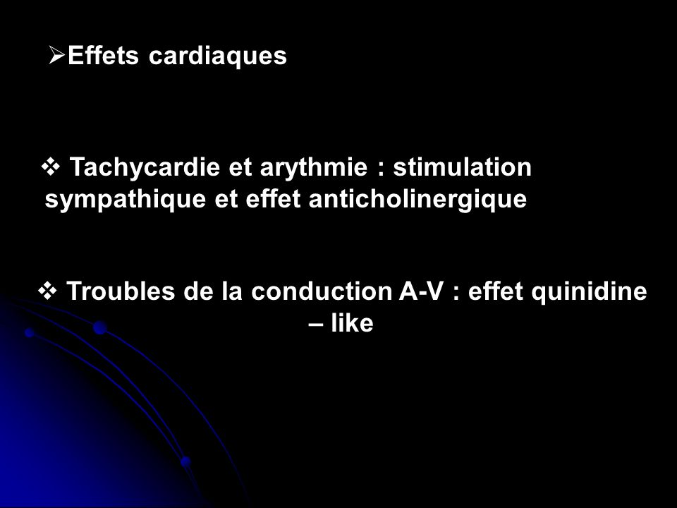 Effets cardiaques Tachycardie et arythmie : stimulation sympathique et effet anticholinergique Troubles de la conduction A-V : effet quinidine – like