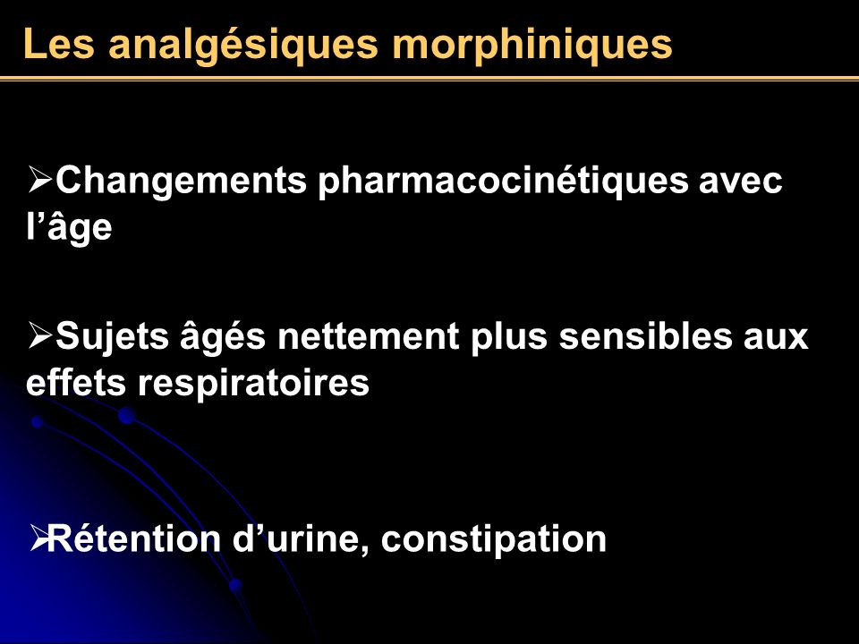 Les analgésiques morphiniques Changements pharmacocinétiques avec lâge Sujets âgés nettement plus sensibles aux effets respiratoires Rétention durine,