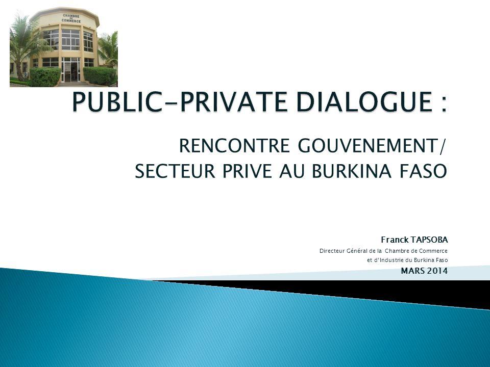 RENCONTRE GOUVENEMENT/ SECTEUR PRIVE AU BURKINA FASO Franck TAPSOBA Directeur Général de la Chambre de Commerce et dIndustrie du Burkina Faso MARS 201